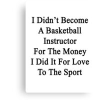 I Didn't Become A Basketball Instructor For The Money I Did It For Love To The Sport Canvas Print