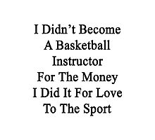 I Didn't Become A Basketball Instructor For The Money I Did It For Love To The Sport Photographic Print