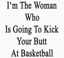 I'm The Woman Who Is Going To Kick Your Butt At Basketball by supernova23