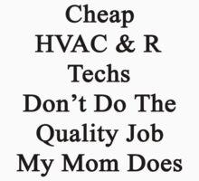 Cheap HVAC & R Techs Don't Do The Quality Job My Mom Does  by supernova23