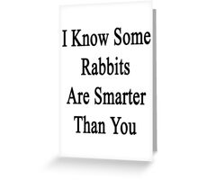 I Know Some Rabbits Are Smarter Than You Greeting Card