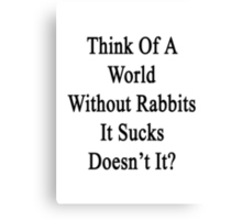 Think Of A World Without Rabbits It Sucks Doesn't It?  Canvas Print