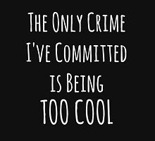 The Only Crime I've Committed Is Being Too Cool | White Unisex T-Shirt