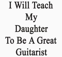 I Will Teach My Daughter To Be A Great Guitarist  by supernova23