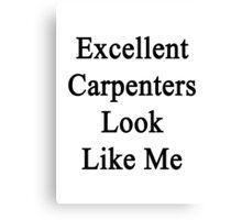 Excellent Carpenters Look Like Me Canvas Print