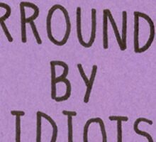 I'm Surrounded by Idiots Sticker