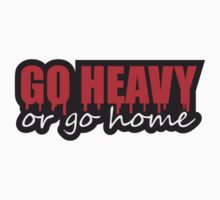Go Heavy Or Go Home by Style-O-Mat
