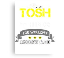 TOSH It's thing you wouldn't understand !! - T Shirt, Hoodie, Hoodies, Year, Birthday Canvas Print
