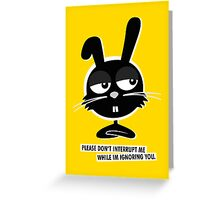 PLEASE DON'T  INTERRUPT ME WHILE IM IGNORING YOU. Greeting Card