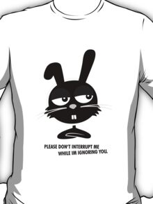 PLEASE DON'T  INTERRUPT ME WHILE IM IGNORING YOU. T-Shirt