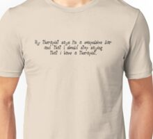My therapist says I'm a compulsive liar and that I should stop saying that i have a therapist. Unisex T-Shirt