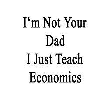 I'm Not Your Dad I Just Teach Economics  Photographic Print