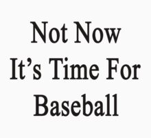 Not Now It's Time For Baseball  by supernova23