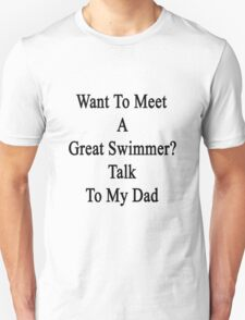 Want To Meet A Great Swimmer? Talk To My Dad Unisex T-Shirt