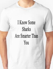 I Know Some Sharks Are Smarter Than You  T-Shirt