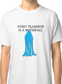 Every Teardrop is a Waterfall Classic T-Shirt