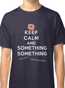 Keep Calm and Something Something (darks version) Classic T-Shirt