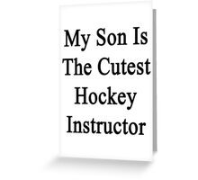My Son Is The Cutest Hockey Instructor  Greeting Card