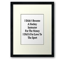 I Didn't Become A Hockey Instructor For The Money I Did It For Love To The Sport Framed Print