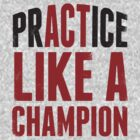 Practice (Act) Like A Champion by Look Human