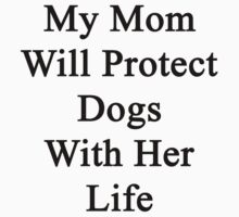 My Mom Will Protect Dogs With Her Life by supernova23