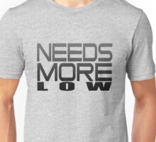 Needs More Low Unisex T-Shirt