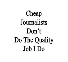 Cheap Journalists Don't Do The Quality Job I Do Photographic Print
