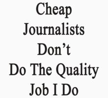 Cheap Journalists Don't Do The Quality Job I Do by supernova23