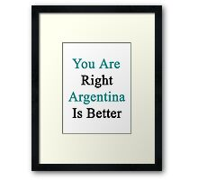 You Are Right Argentina Is Better  Framed Print