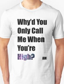 Why'd you only call me when you're high? (Arctic Monkeys) T-Shirt