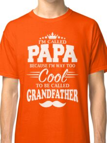 I'm Called Papa Because I'm Way Too Cool To Be Called Grandfather Classic T-Shirt