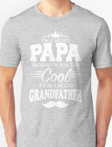 I'm Called Papa Because I'm Way Too Cool To Be Called Grandfather Unisex T-Shirt