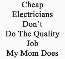 Cheap Electricians Don't Do The Quality Job My Mom Does  by supernova23