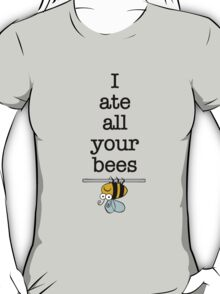 I ate all your bees... T-Shirt