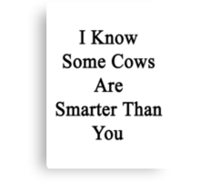 I Know Some Cows Are Smarter Than You  Canvas Print