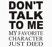 Don't Talk To Me. My Favorite Character Just Died Kids Tee