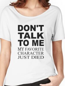 Don't Talk To Me. My Favorite Character Just Died Women's Relaxed Fit T-Shirt