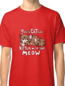 You've CAT to be KITTEN me right MEOW - Tabby Classic T-Shirt
