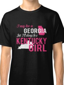 I MAY LIVE IN GEORGIA BUT I'LL ALWAYS BE A KENTUCKY GIRL Classic T-Shirt