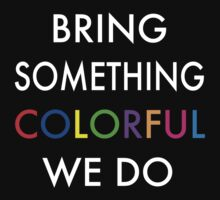 Bring Something Colorful We Do by Warhead955
