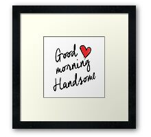 Good Morning Handsome  Framed Print