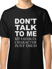 Don't Talk To Me. My Favorite Character Just Died Classic T-Shirt