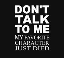 Don't Talk To Me. My Favorite Character Just Died Unisex T-Shirt