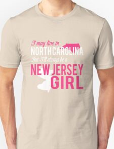 I MAY LIVE IN NORTH CAROLINA BUT I'LL ALWAYS BE A NEW JERSEY GIRL Unisex T-Shirt