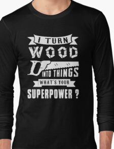 I Turn Wood Into Things What's Your Superpower Long Sleeve T-Shirt
