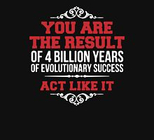 You Are The Result Of 4 Billion Years Of Evolutionary Success Unisex T-Shirt