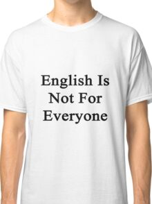 English Is Not For Everyone  Classic T-Shirt
