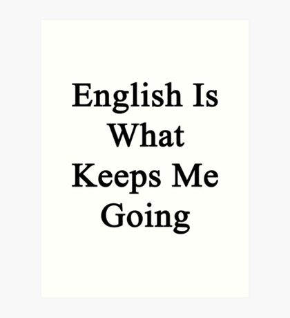 English Is What Keeps Me Going  Art Print