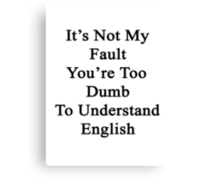 It's Not My Fault You're Too Dumb To Understand English  Canvas Print