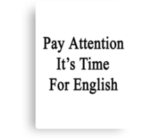 Pay Attention It's Time For English  Canvas Print